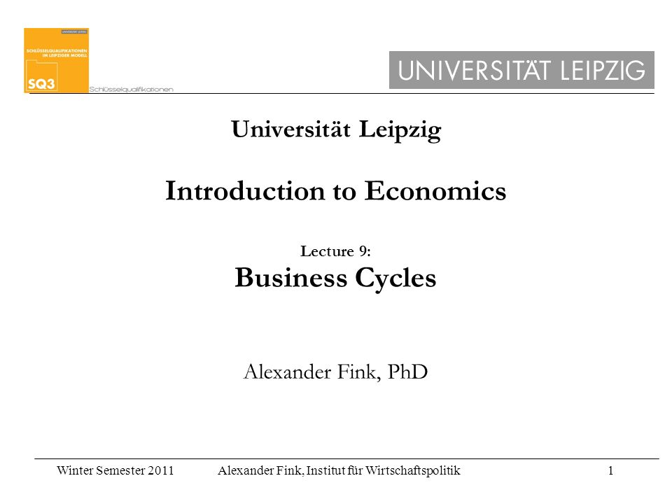 Winter Semester 2011Alexander Fink, Institut für Wirtschaftspolitik1 Universität Leipzig Introduction to Economics Lecture 9: Business Cycles Alexander Fink, PhD