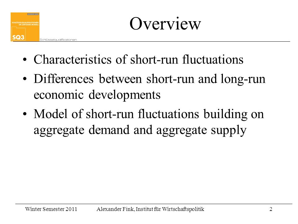 Winter Semester 2011Alexander Fink, Institut für Wirtschaftspolitik2 Overview Characteristics of short-run fluctuations Differences between short-run and long-run economic developments Model of short-run fluctuations building on aggregate demand and aggregate supply
