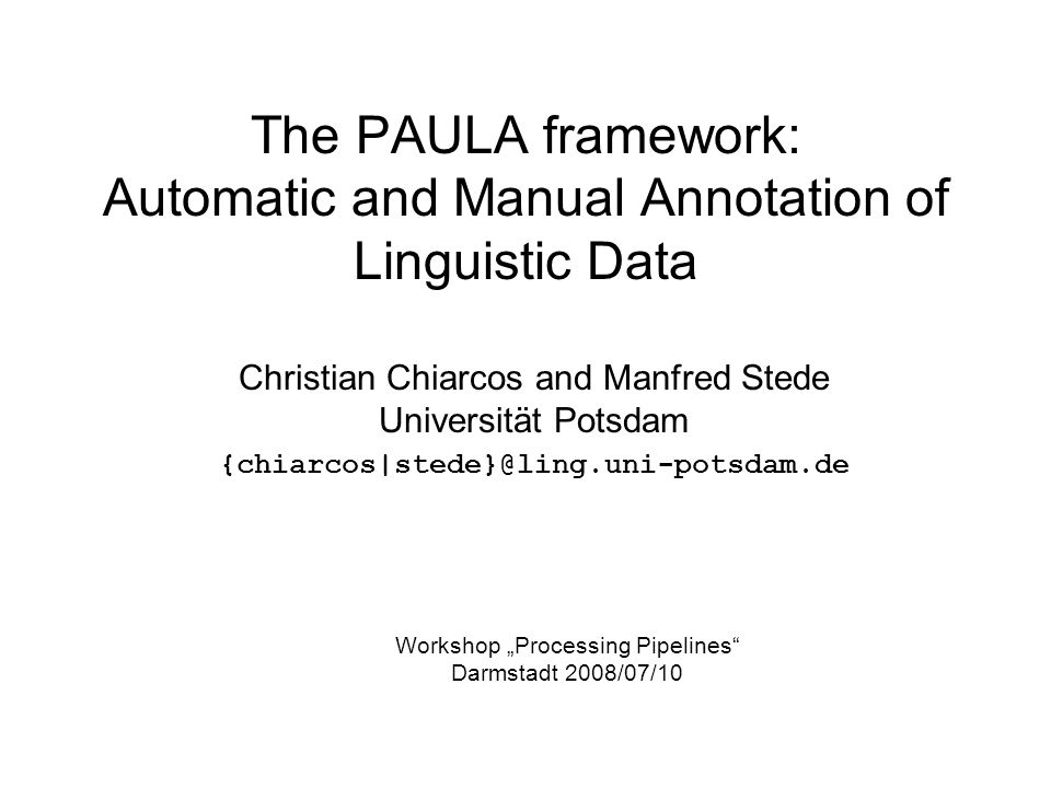 The PAULA framework: Automatic and Manual Annotation of Linguistic Data Christian Chiarcos and Manfred Stede Universität Potsdam {chiarcos|stede}@ling