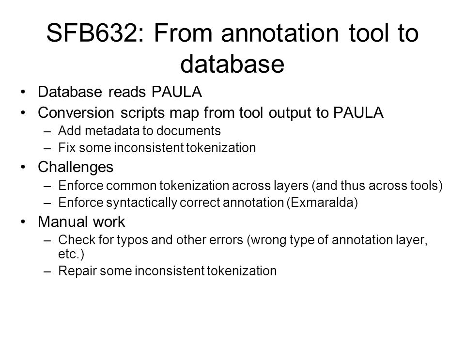 SFB632: From annotation tool to database Database reads PAULA Conversion scripts map from tool output to PAULA –Add metadata to documents –Fix some in