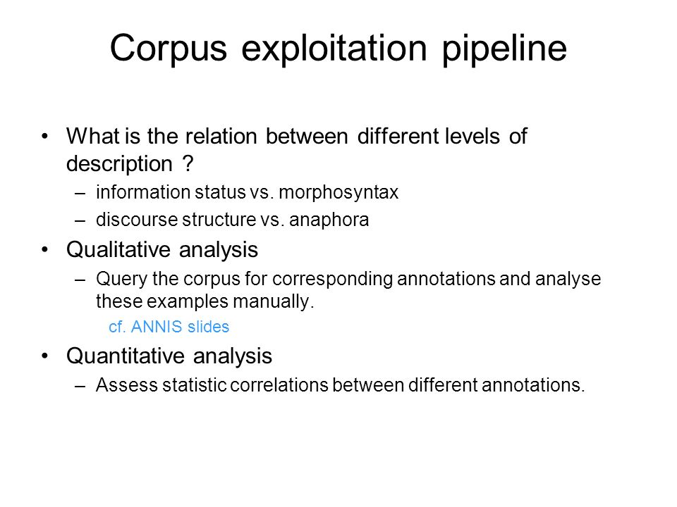 Corpus exploitation pipeline What is the relation between different levels of description ? –information status vs. morphosyntax –discourse structure