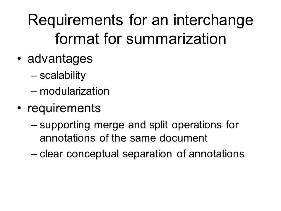 Requirements for an interchange format for summarization advantages –scalability –modularization requirements –supporting merge and split operations f