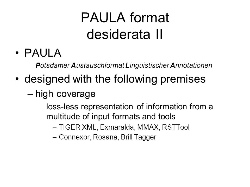 PAULA format desiderata II PAULA Potsdamer Austauschformat Linguistischer Annotationen designed with the following premises –high coverage loss-less r