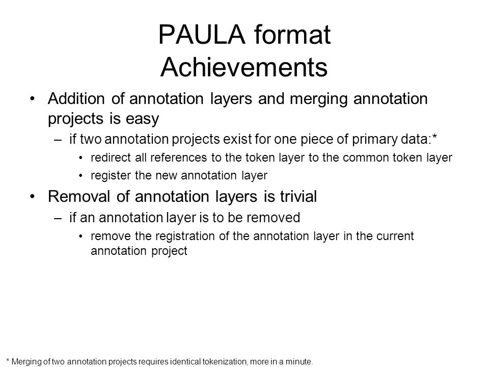 PAULA format Achievements Addition of annotation layers and merging annotation projects is easy –if two annotation projects exist for one piece of pri