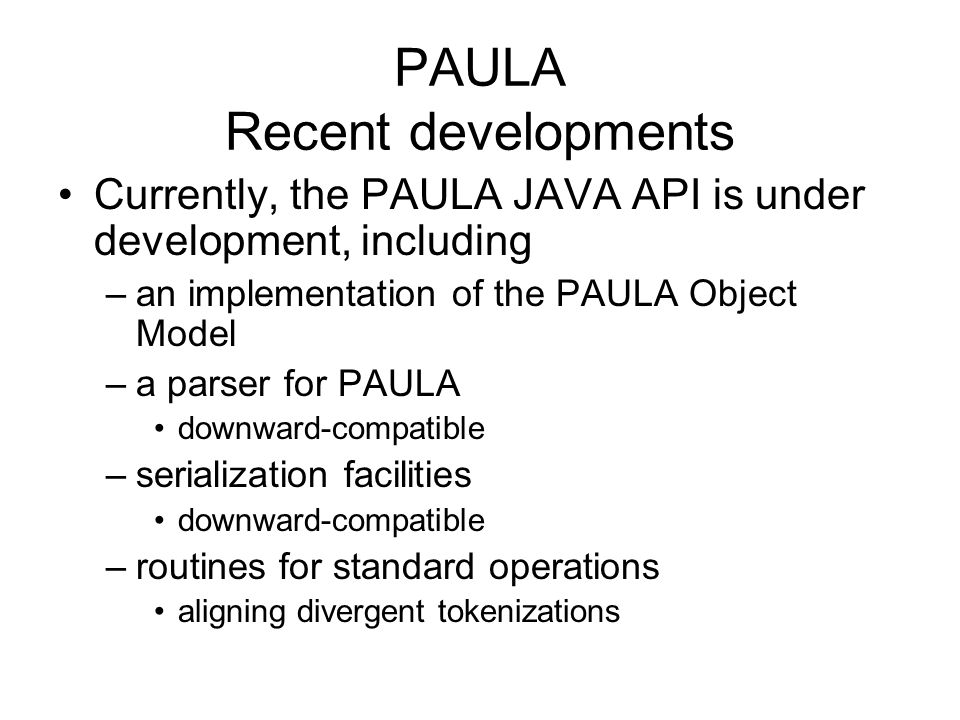 PAULA Recent developments Currently, the PAULA JAVA API is under development, including –an implementation of the PAULA Object Model –a parser for PAU
