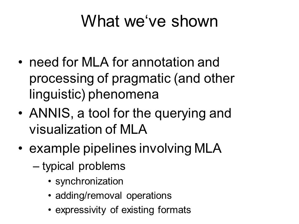 What weve shown need for MLA for annotation and processing of pragmatic (and other linguistic) phenomena ANNIS, a tool for the querying and visualizat