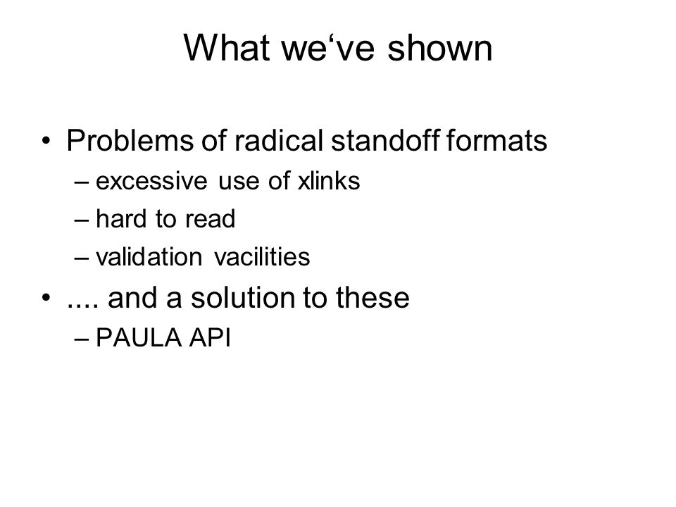 What weve shown Problems of radical standoff formats –excessive use of xlinks –hard to read –validation vacilities.... and a solution to these –PAULA
