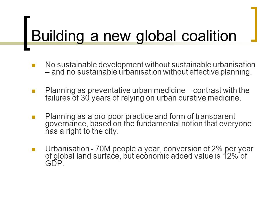 Building a new global coalition No sustainable development without sustainable urbanisation – and no sustainable urbanisation without effective planning.