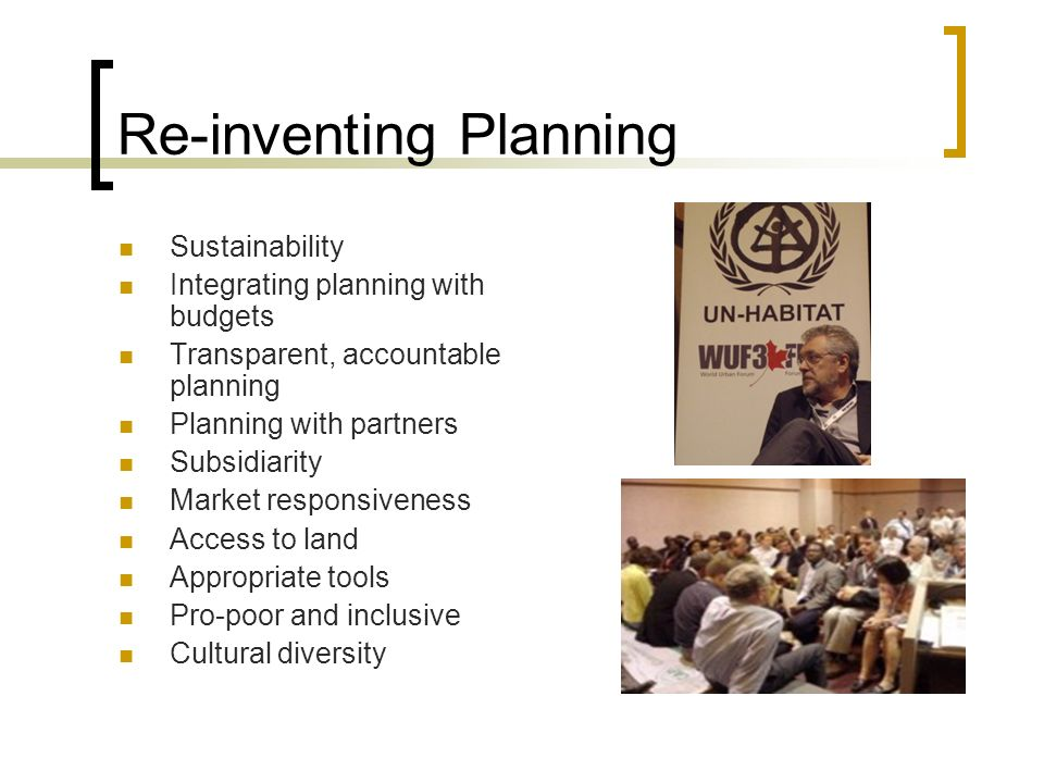 Re-inventing Planning Sustainability Integrating planning with budgets Transparent, accountable planning Planning with partners Subsidiarity Market re