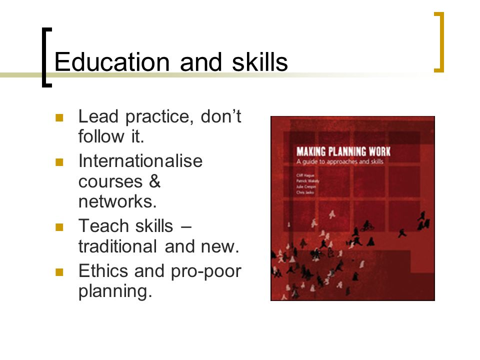 Education and skills Lead practice, dont follow it. Internationalise courses & networks. Teach skills – traditional and new. Ethics and pro-poor plann