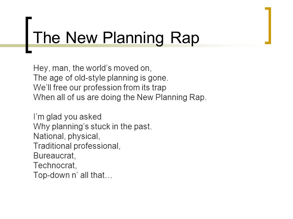 The New Planning Rap Hey, man, the worlds moved on, The age of old-style planning is gone.