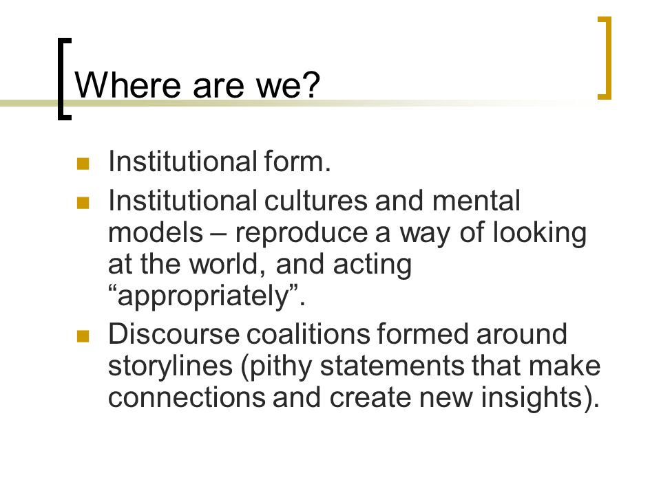 Where are we? Institutional form. Institutional cultures and mental models – reproduce a way of looking at the world, and acting appropriately. Discou