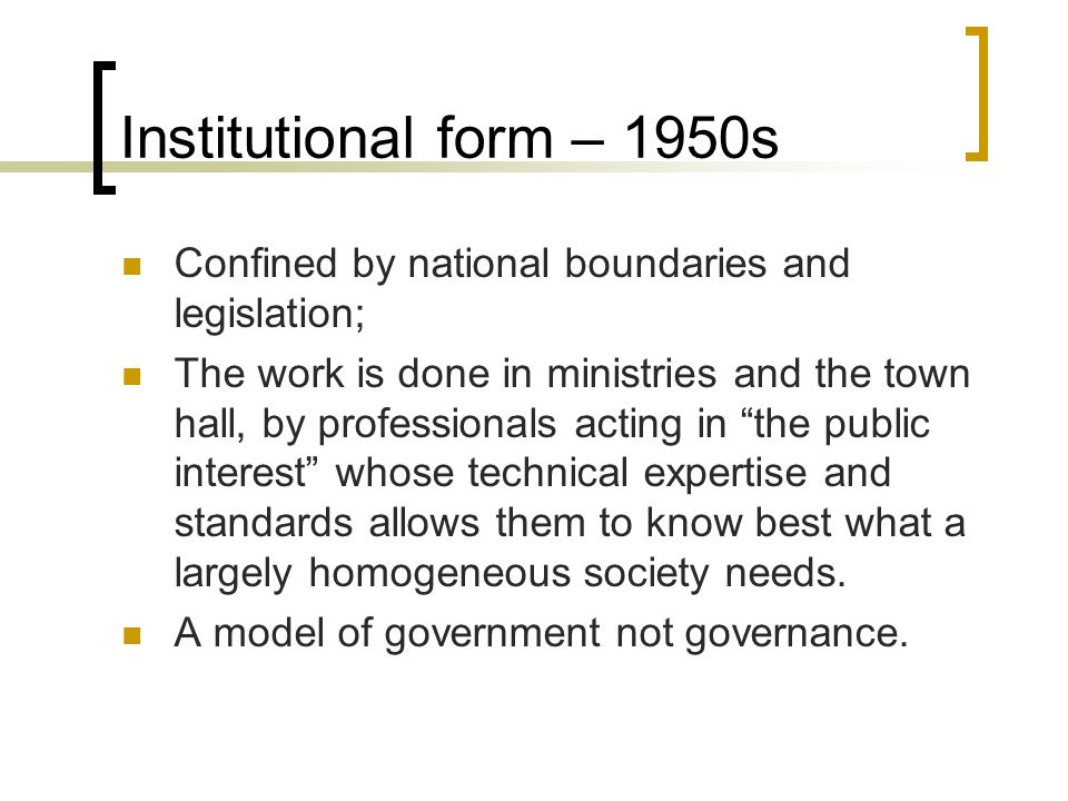Institutional form – 1950s Confined by national boundaries and legislation; The work is done in ministries and the town hall, by professionals acting