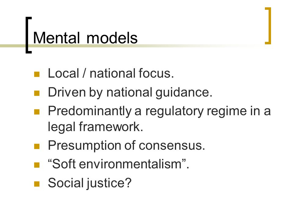 Mental models Local / national focus. Driven by national guidance. Predominantly a regulatory regime in a legal framework. Presumption of consensus. S
