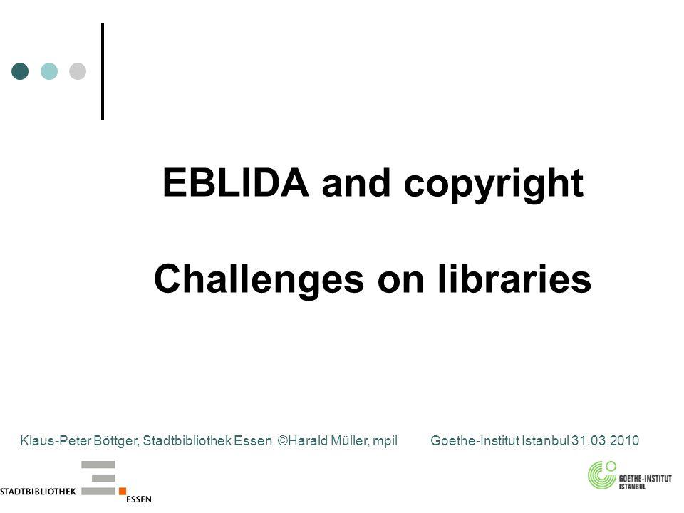 EBLIDA and copyright Challenges on libraries Klaus-Peter Böttger, Stadtbibliothek Essen ©Harald Müller, mpilGoethe-Institut Istanbul 31.03.2010