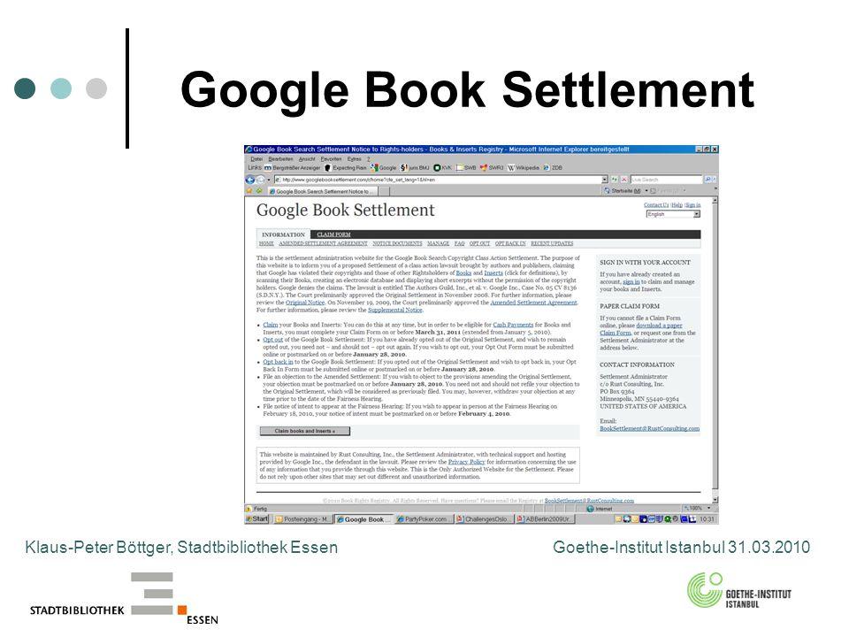 Google Book Settlement Klaus-Peter Böttger, Stadtbibliothek Essen Goethe-Institut Istanbul 31.03.2010