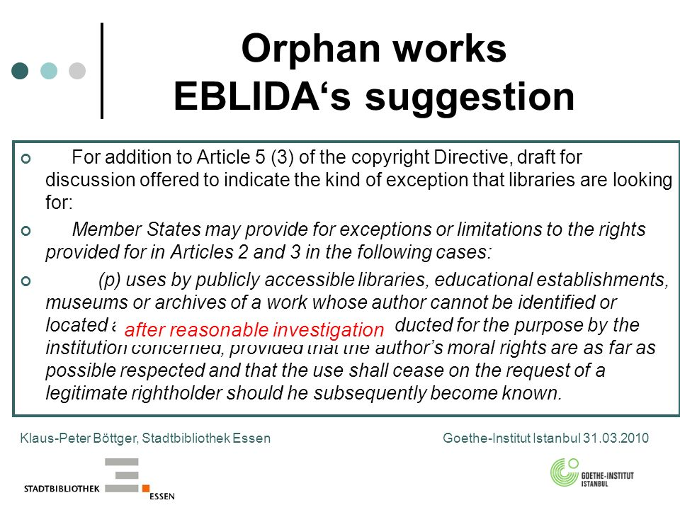 Orphan works EBLIDAs suggestion Klaus-Peter Böttger, Stadtbibliothek Essen Goethe-Institut Istanbul For addition to Article 5 (3) of the copyright Directive, draft for discussion offered to indicate the kind of exception that libraries are looking for: Member States may provide for exceptions or limitations to the rights provided for in Articles 2 and 3 in the following cases: (p) uses by publicly accessible libraries, educational establishments, museums or archives of a work whose author cannot be identified or located after reasonable investigation conducted for the purpose by the institution concerned; provided that the authors moral rights are as far as possible respected and that the use shall cease on the request of a legitimate rightholder should he subsequently become known.