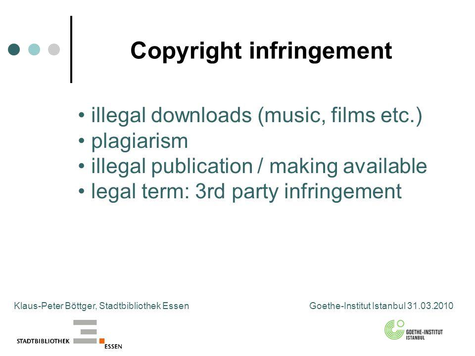 Copyright infringement Klaus-Peter Böttger, Stadtbibliothek Essen Goethe-Institut Istanbul 31.03.2010 illegal downloads (music, films etc.) plagiarism illegal publication / making available legal term: 3rd party infringement
