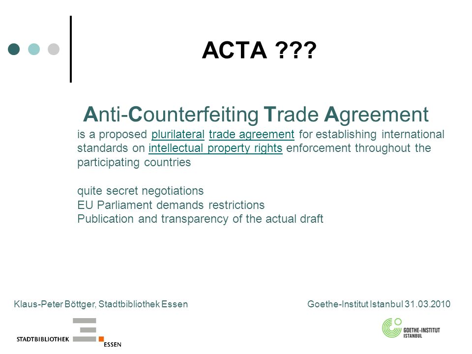ACTA ??? Klaus-Peter Böttger, Stadtbibliothek Essen Goethe-Institut Istanbul 31.03.2010 Anti-Counterfeiting Trade Agreement is a proposed plurilateral