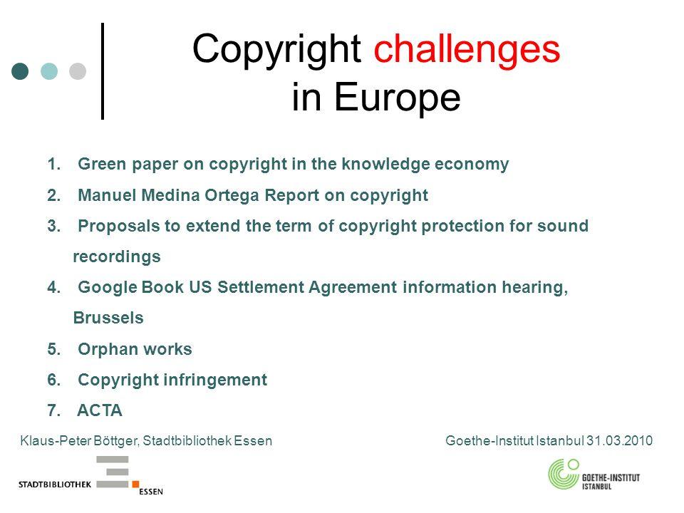 Copyright challenges in Europe Klaus-Peter Böttger, Stadtbibliothek Essen Goethe-Institut Istanbul 31.03.2010 1. Green paper on copyright in the knowl