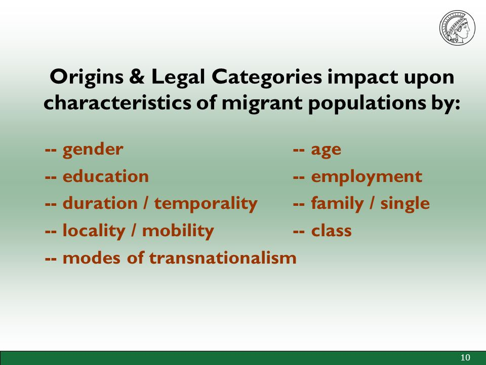 10 Origins & Legal Categories impact upon characteristics of migrant populations by: -- gender -- age -- education -- employment -- duration / temporality -- family / single -- locality / mobility -- class -- modes of transnationalism