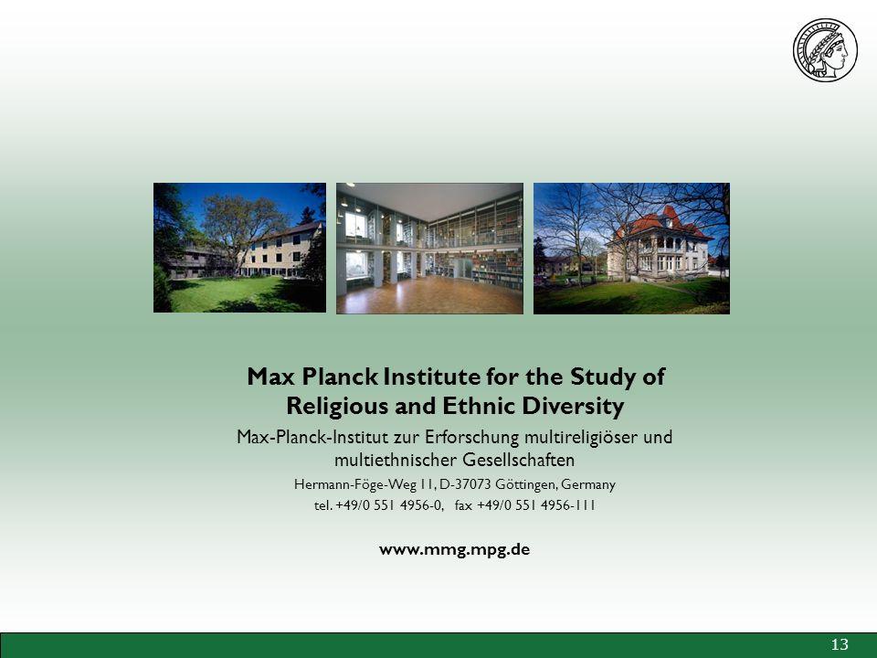 13 Max Planck Institute for the Study of Religious and Ethnic Diversity Max-Planck-Institut zur Erforschung multireligiöser und multiethnischer Gesellschaften Hermann-Föge-Weg 11, D-37073 Göttingen, Germany tel.