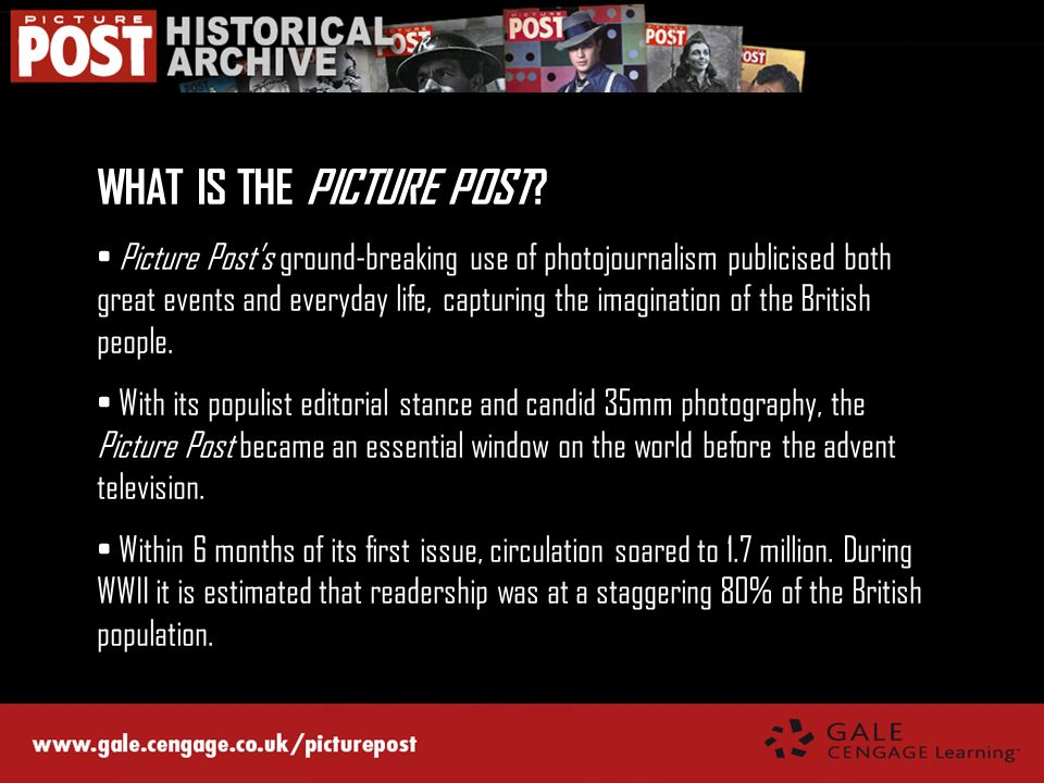 WHAT IS THE PICTURE POST? Picture Posts ground-breaking use of photojournalism publicised both great events and everyday life, capturing the imaginati