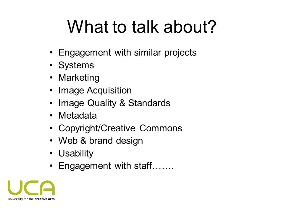 What to talk about? Engagement with similar projects Systems Marketing Image Acquisition Image Quality & Standards Metadata Copyright/Creative Commons