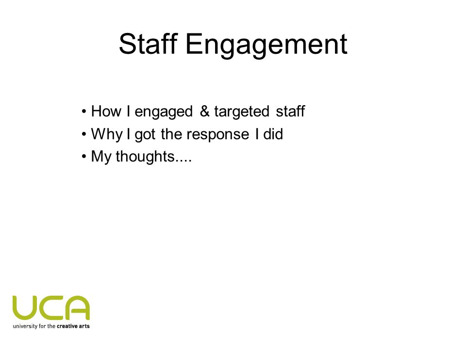 Staff Engagement How I engaged & targeted staff Why I got the response I did My thoughts....