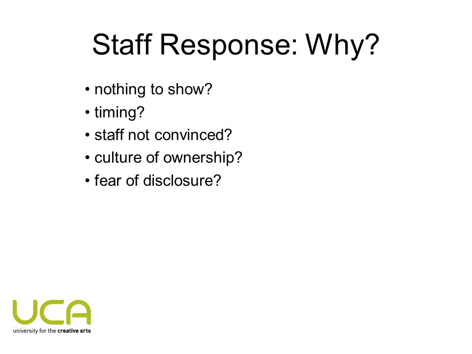 Staff Response: Why? nothing to show? timing? staff not convinced? culture of ownership? fear of disclosure?