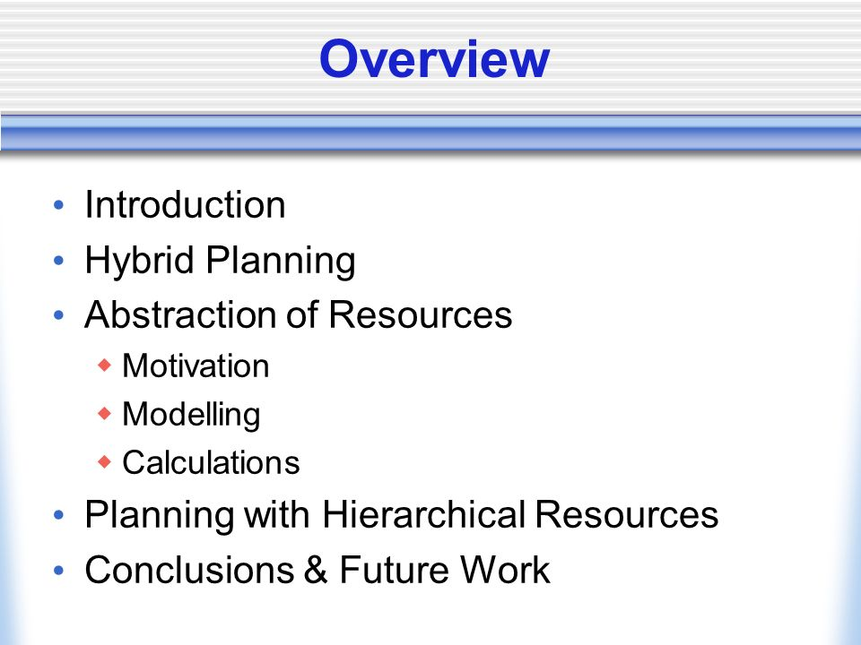 Overview Introduction Hybrid Planning Abstraction of Resources Motivation Modelling Calculations Planning with Hierarchical Resources Conclusions & Fu