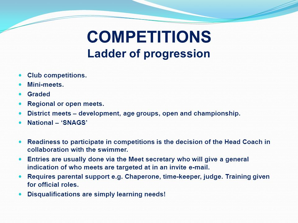 COMPETITIONS Ladder of progression Club competitions. Mini-meets. Graded Regional or open meets. District meets – development, age groups, open and ch
