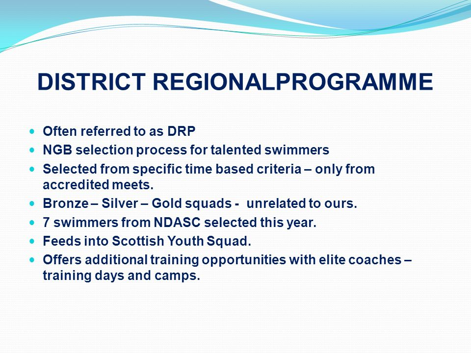 DISTRICT REGIONALPROGRAMME Often referred to as DRP NGB selection process for talented swimmers Selected from specific time based criteria – only from