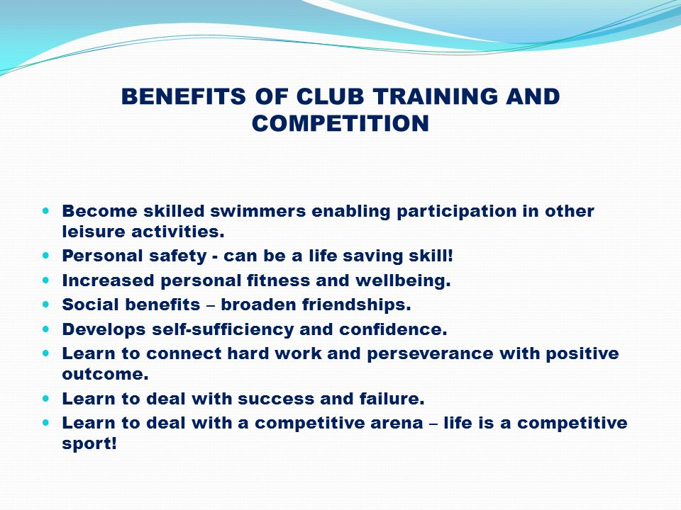 BENEFITS OF CLUB TRAINING AND COMPETITION Become skilled swimmers enabling participation in other leisure activities. Personal safety - can be a life