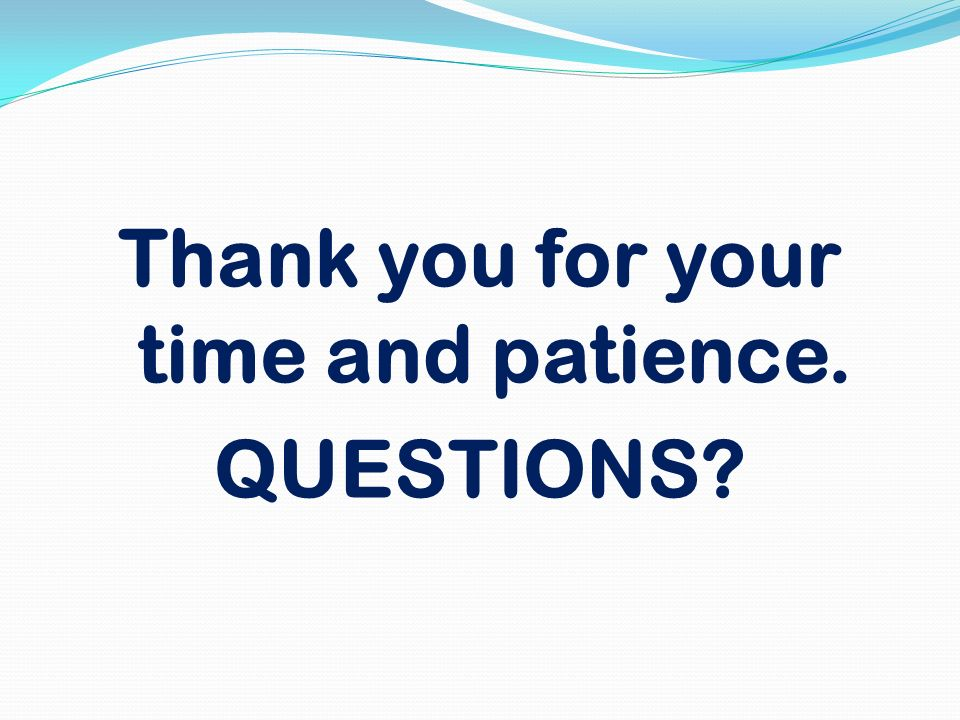 Thank you for your time and patience. QUESTIONS?
