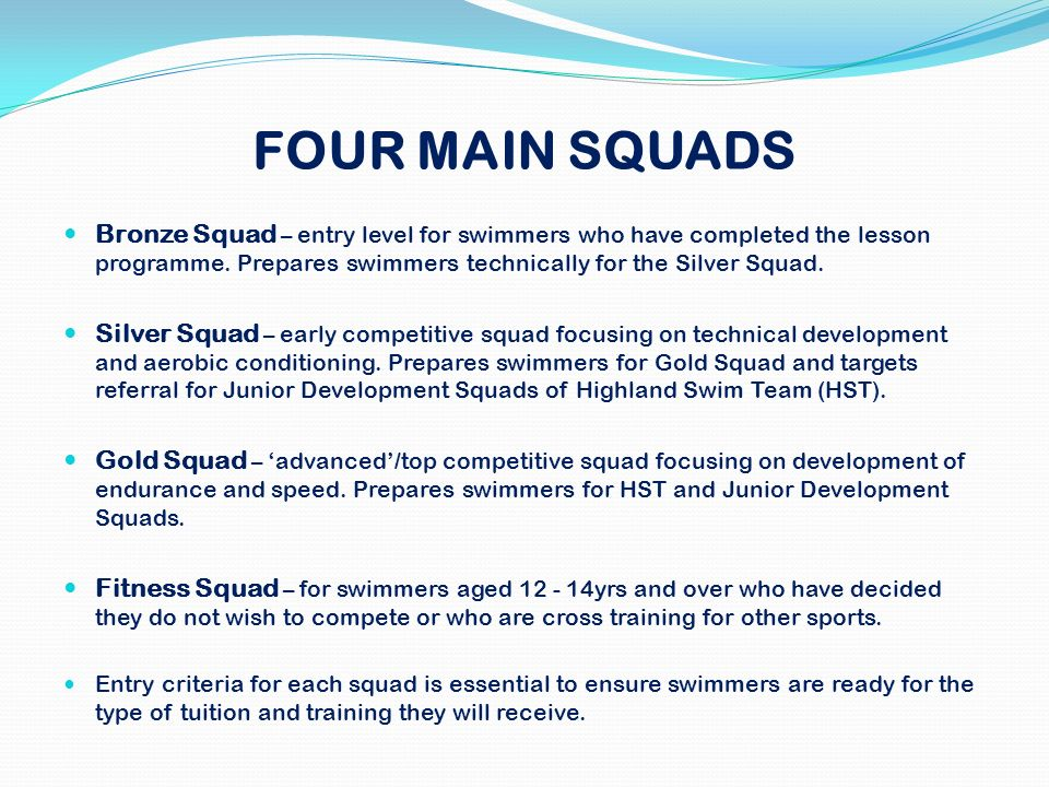 FOUR MAIN SQUADS Bronze Squad – entry level for swimmers who have completed the lesson programme. Prepares swimmers technically for the Silver Squad.
