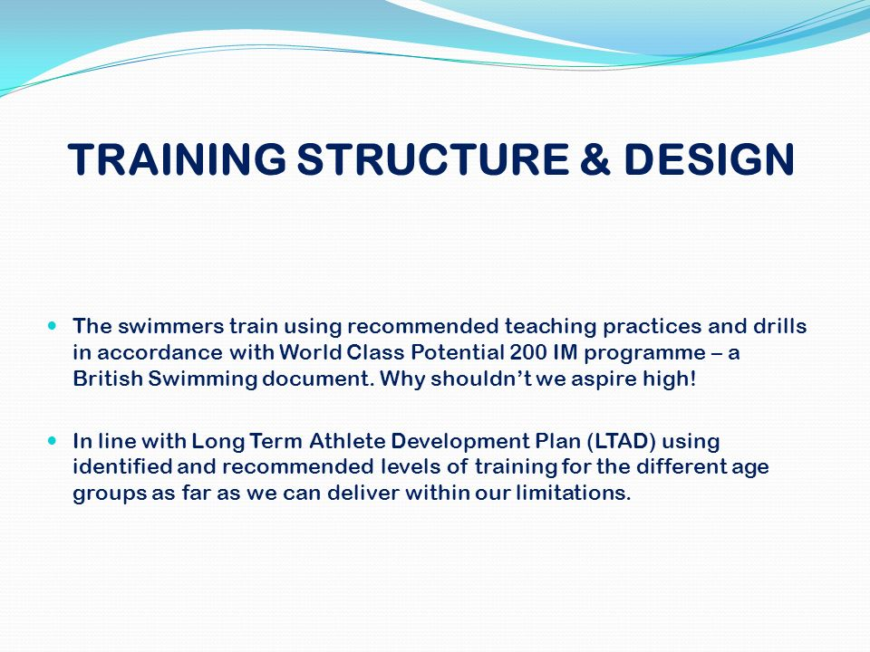 TRAINING STRUCTURE & DESIGN The swimmers train using recommended teaching practices and drills in accordance with World Class Potential 200 IM program