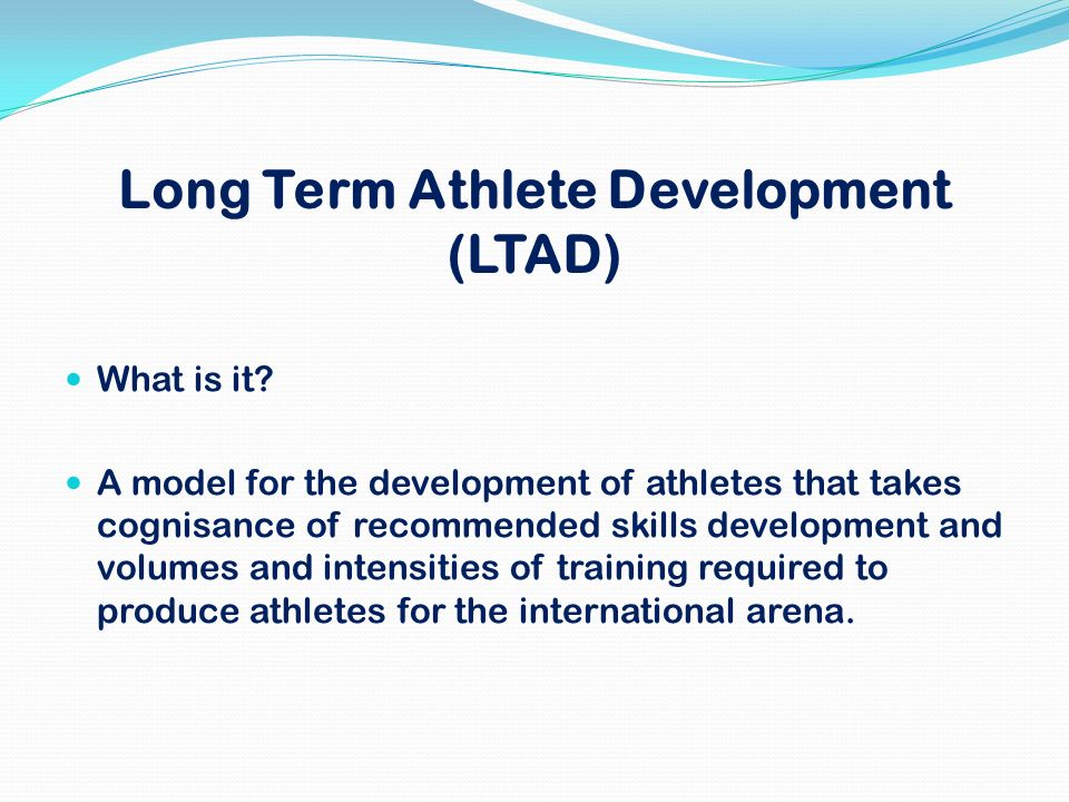 Long Term Athlete Development (LTAD) What is it? A model for the development of athletes that takes cognisance of recommended skills development and v
