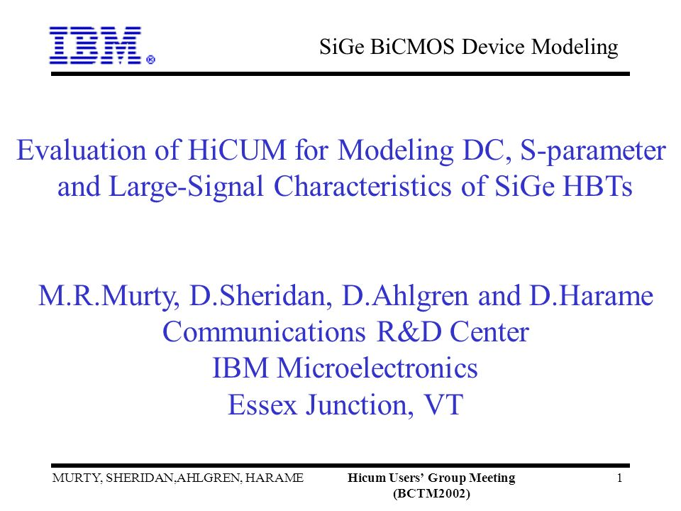 SiGe BiCMOS Device Modeling MURTY, SHERIDAN,AHLGREN, HARAMEHicum Users Group Meeting (BCTM2002) 1 Evaluation of HiCUM for Modeling DC, S-parameter and Large-Signal Characteristics of SiGe HBTs M.R.Murty, D.Sheridan, D.Ahlgren and D.Harame Communications R&D Center IBM Microelectronics Essex Junction, VT