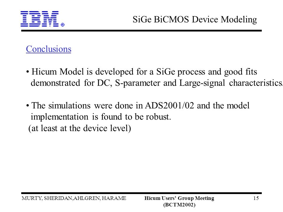 SiGe BiCMOS Device Modeling MURTY, SHERIDAN,AHLGREN, HARAMEHicum Users Group Meeting (BCTM2002) 15 Conclusions Hicum Model is developed for a SiGe pro