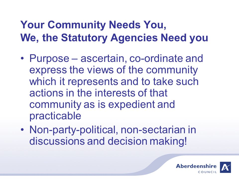 Your Community Needs You, We, the Statutory Agencies Need you Purpose – ascertain, co-ordinate and express the views of the community which it represents and to take such actions in the interests of that community as is expedient and practicable Non-party-political, non-sectarian in discussions and decision making!