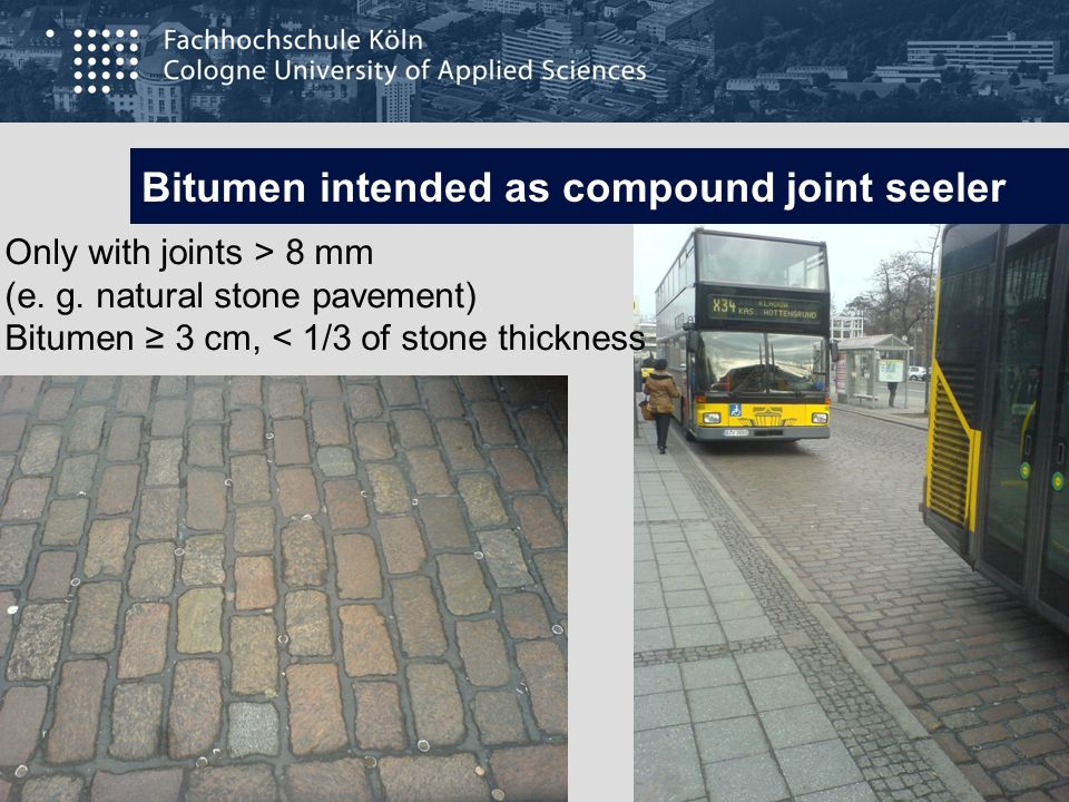 Bitumen intended as compound joint seeler Only with joints > 8 mm (e. g. natural stone pavement) Bitumen 3 cm, < 1/3 of stone thickness