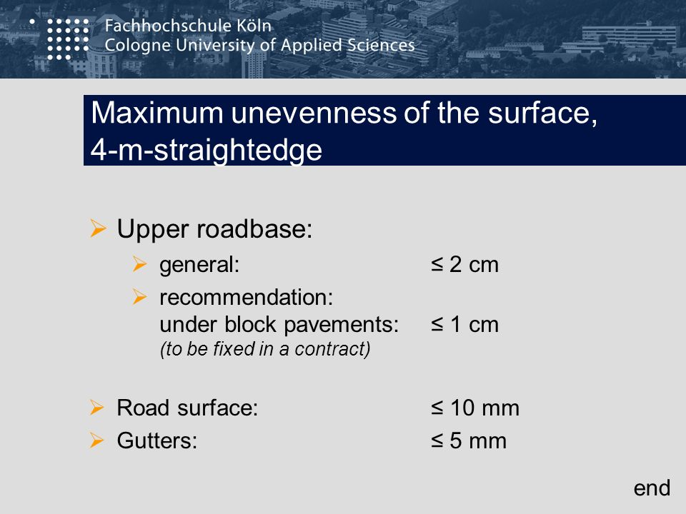 Maximum unevenness of the surface, 4-m-straightedge Upper roadbase: general: 2 cm recommendation: under block pavements: 1 cm (to be fixed in a contra