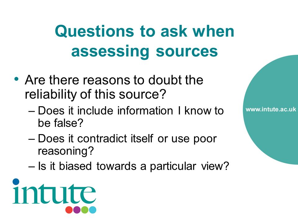 Questions to ask when assessing sources Are there reasons to doubt the reliability of this source.