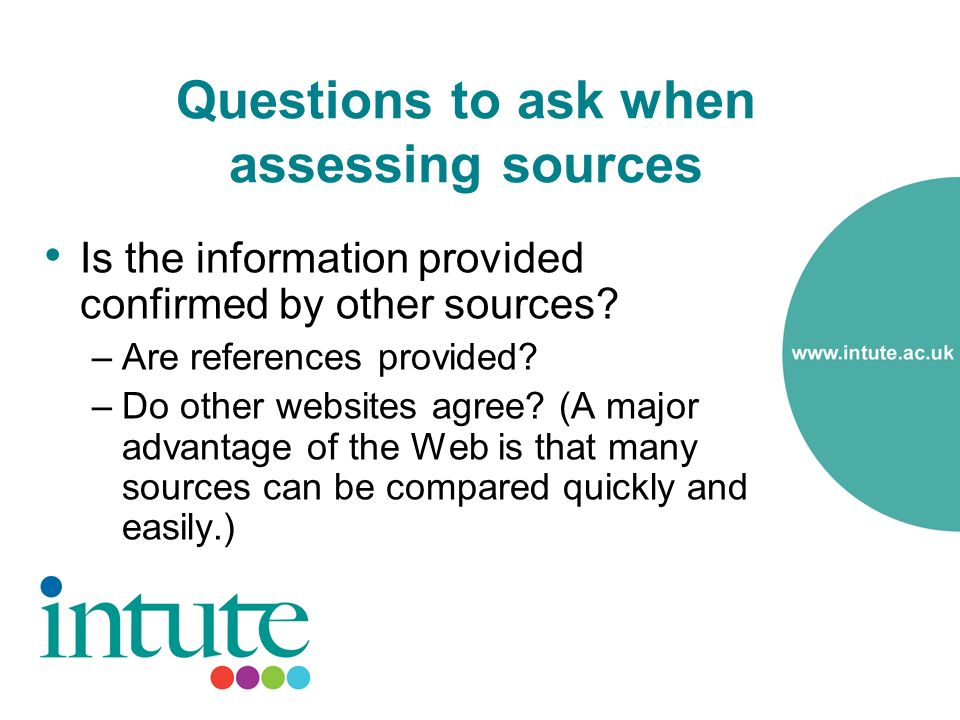Questions to ask when assessing sources Is the information provided confirmed by other sources.