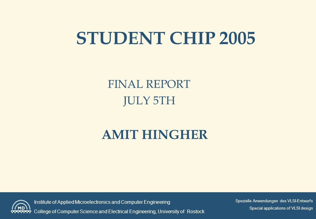 Institute of Applied Microelectronics and Computer Engineering College of Computer Science and Electrical Engineering, University of Rostock Spezielle Anwendungen des VLSI-Entwurfs Special applications of VLSI design STUDENT CHIP 2005 FINAL REPORT JULY 5TH AMIT HINGHER