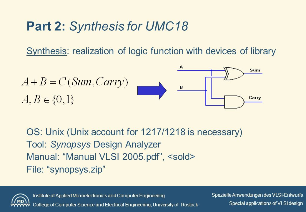 Institute of Applied Microelectronics and Computer Engineering College of Computer Science and Electrical Engineering, University of Rostock Spezielle Anwendungen des VLSI-Entwurfs Special applications of VLSI design Part 2: Synthesis for UMC18 Synthesis: realization of logic function with devices of library OS: Unix (Unix account for 1217/1218 is necessary) Tool: Synopsys Design Analyzer Manual: Manual VLSI 2005.pdf, File: synopsys.zip