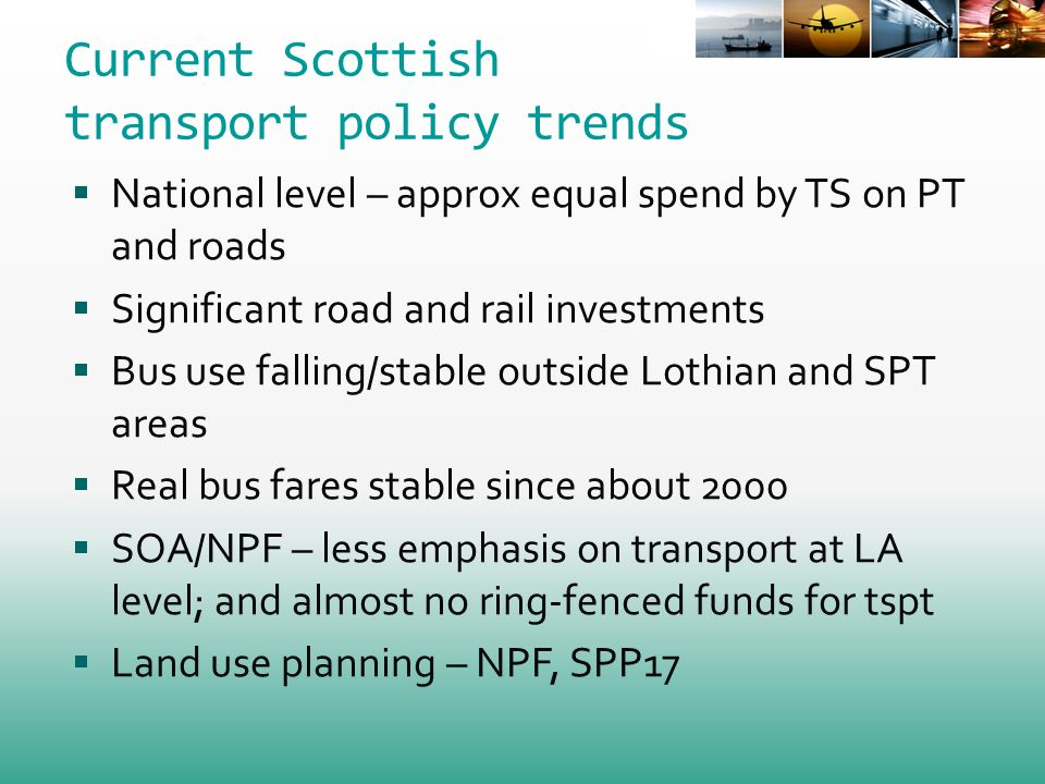 Current Scottish transport policy trends National level – approx equal spend by TS on PT and roads Significant road and rail investments Bus use falling/stable outside Lothian and SPT areas Real bus fares stable since about 2000 SOA/NPF – less emphasis on transport at LA level; and almost no ring-fenced funds for tspt Land use planning – NPF, SPP17