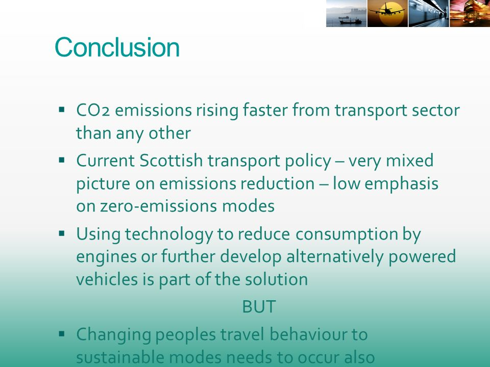 Conclusion CO2 emissions rising faster from transport sector than any other Current Scottish transport policy – very mixed picture on emissions reduction – low emphasis on zero-emissions modes Using technology to reduce consumption by engines or further develop alternatively powered vehicles is part of the solution BUT Changing peoples travel behaviour to sustainable modes needs to occur also