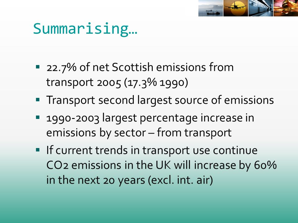 Summarising… 22.7% of net Scottish emissions from transport 2005 (17.3% 1990) Transport second largest source of emissions largest percentage increase in emissions by sector – from transport If current trends in transport use continue CO2 emissions in the UK will increase by 60% in the next 20 years (excl.